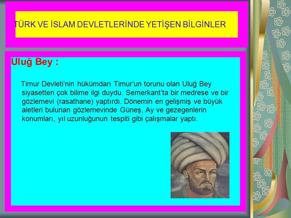 TÜRK VE İSLAM DEVLETLERİNDE YETİŞEN BİLGİNLER Uluğ Bey : Timur Devleti'nin hükümdarı Timur'un torunu olan Uluğ Bey siyasetten çok bilime ilgi duydu. S