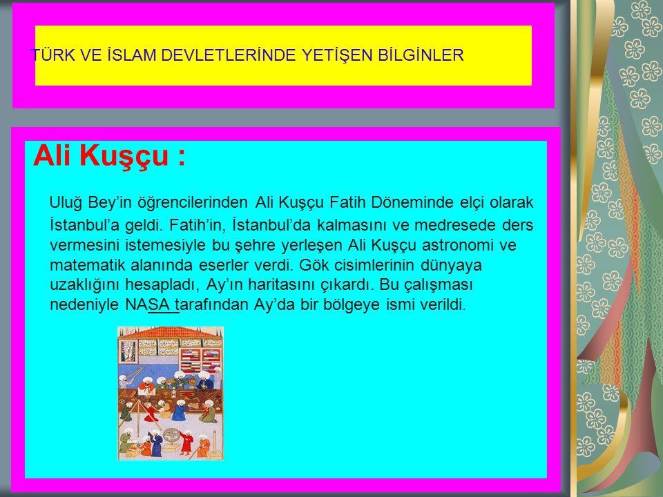 TÜRK VE İSLAM DEVLETLERİNDE YETİŞEN BİLGİNLER Ali Kuşçu : Uluğ Bey'in öğrencilerinden Ali Kuşçu Fatih Döneminde elçi olarak İstanbul'a geldi. Fatih'in