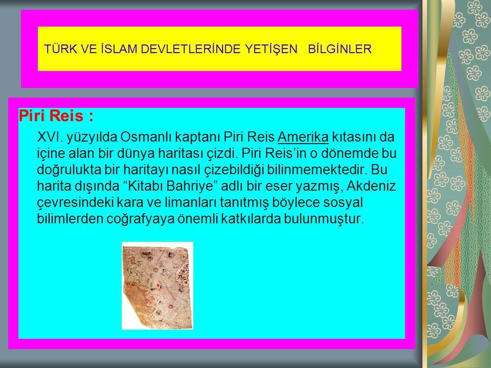TÜRK VE İSLAM DEVLETLERİNDE YETİŞEN BİLGİNLER Piri Reis : XVI. yüzyılda Osmanlı kaptanı Piri Reis Amerika kıtasını da içine alan bir dünya haritası çi