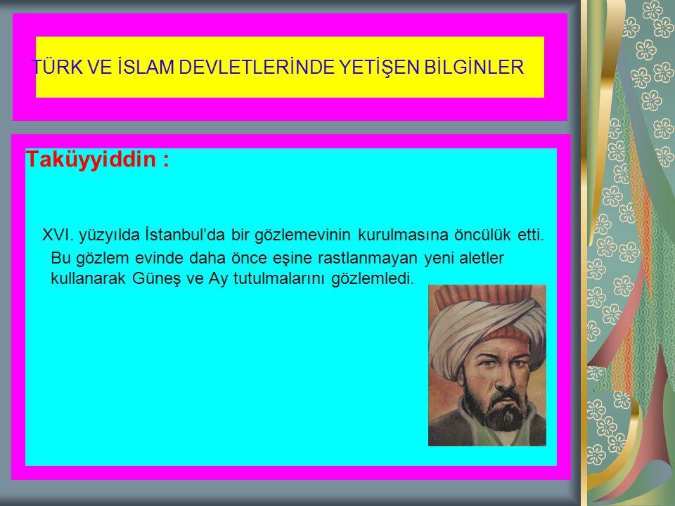 Taküyyiddin : XVI. yüzyılda İstanbul'da bir gözlemevinin kurulmasına öncülük etti. Bu gözlem evinde daha önce eşine rastlanmayan yeni aletler kullanar