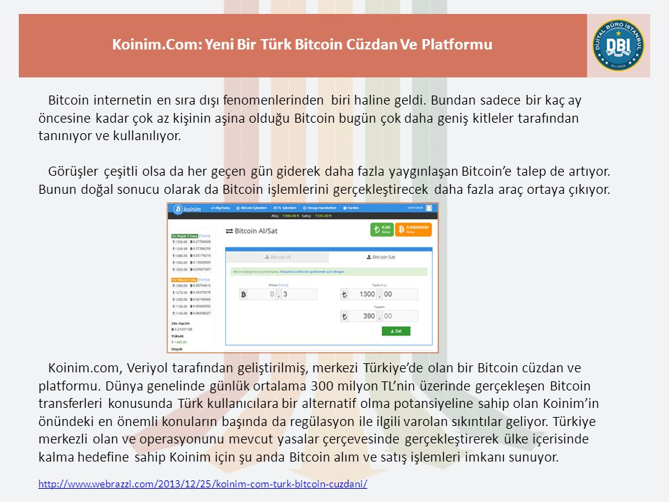 http://www.webrazzi.com/2013/12/25/koinim-com-turk-bitcoin-cuzdani/ Koinim.Com: Yeni Bir Türk Bitcoin Cüzdan Ve Platformu Bitcoin internetin en sıra dışı fenomenlerinden biri haline geldi.