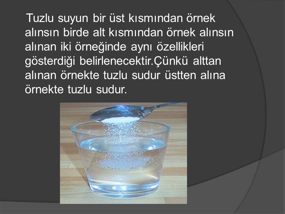 Tuzlu suyun bir üst kısmından örnek alınsın birde alt kısmından örnek alınsın alınan iki örneğinde aynı özellikleri gösterdiği belirlenecektir.Çünkü a