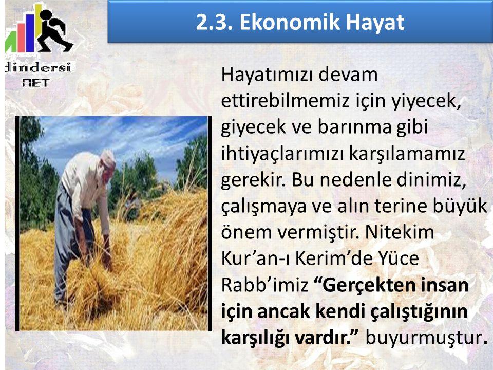 2.3. Ekonomik Hayat Hayatımızı devam ettirebilmemiz için yiyecek, giyecek ve barınma gibi ihtiyaçlarımızı karşılamamız gerekir. Bu nedenle dinimiz, ça