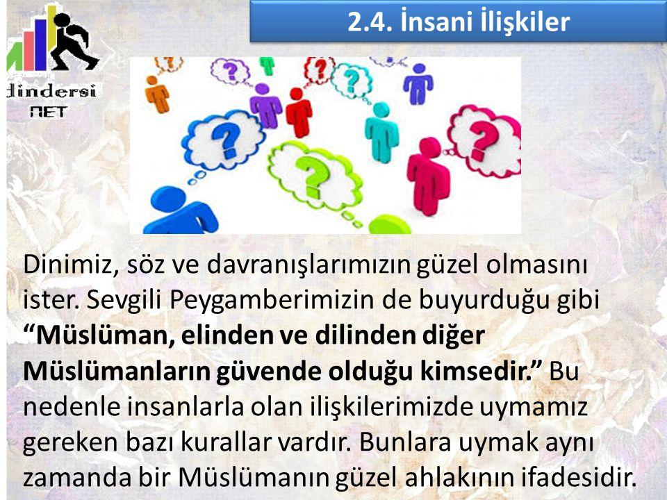 """2.4. İnsani İlişkiler Dinimiz, söz ve davranışlarımızın güzel olmasını ister. Sevgili Peygamberimizin de buyurduğu gibi """"Müslüman, elinden ve dilinden"""