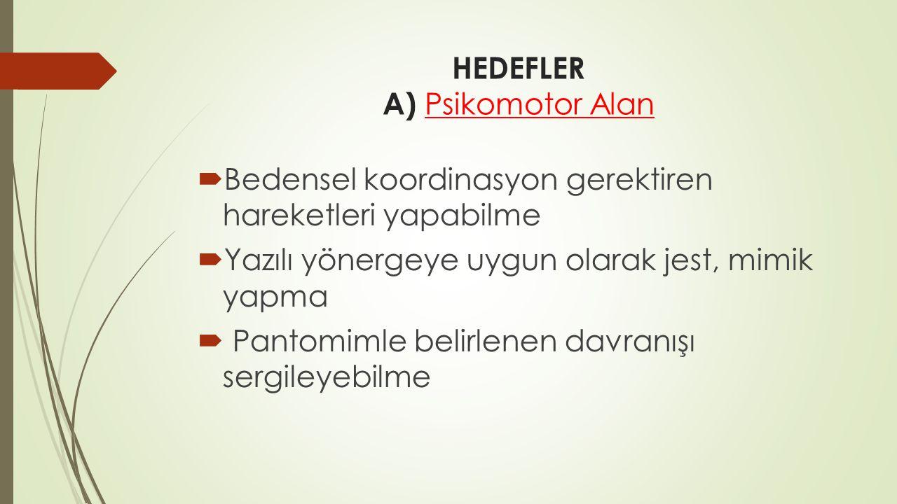 HEDEFLER A) Psikomotor Alan  Bedensel koordinasyon gerektiren hareketleri yapabilme  Yazılı yönergeye uygun olarak jest, mimik yapma  Pantomimle be