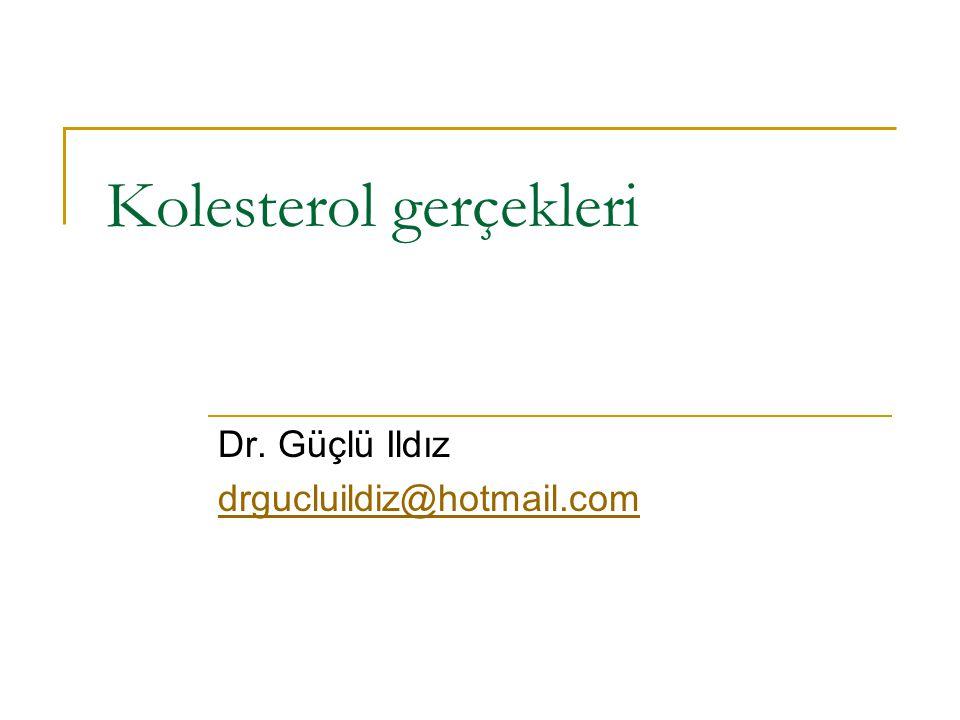 Kolesterol gerçekleri Dr. Güçlü Ildız drgucluildiz@hotmail.com