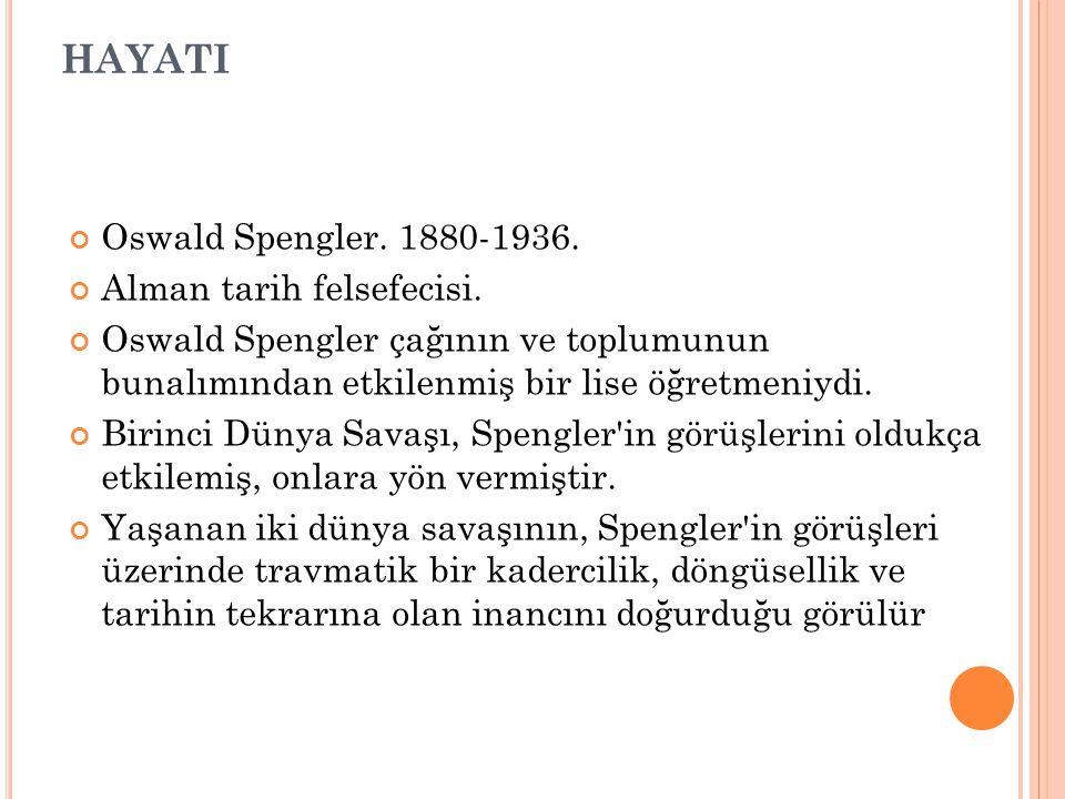 HAYATI Oswald Spengler. 1880-1936. Alman tarih felsefecisi. Oswald Spengler çağının ve toplumunun bunalımından etkilenmiş bir lise öğretmeniydi. Birin