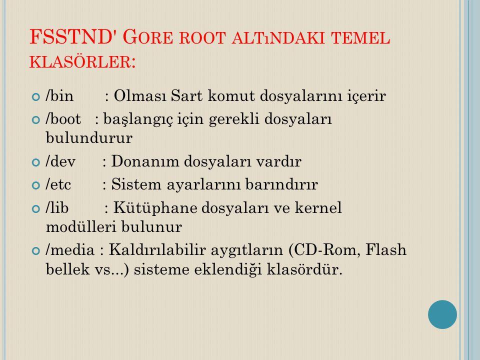FSSTND' G ORE ROOT ALTıNDAKI TEMEL KLASÖRLER : /bin : Olması Sart komut dosyalarını içerir /boot : başlangıç için gerekli dosyaları bulundurur /dev :