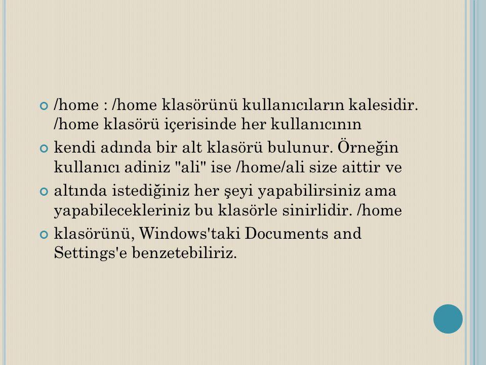 /home : /home klasörünü kullanıcıların kalesidir. /home klasörü içerisinde her kullanıcının kendi adında bir alt klasörü bulunur. Örneğin kullanıcı ad