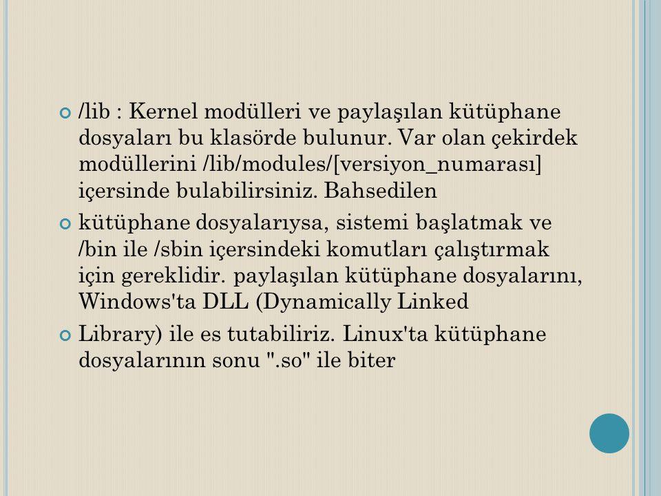 /lib : Kernel modülleri ve paylaşılan kütüphane dosyaları bu klasörde bulunur. Var olan çekirdek modüllerini /lib/modules/[versiyon_numarası] içersind