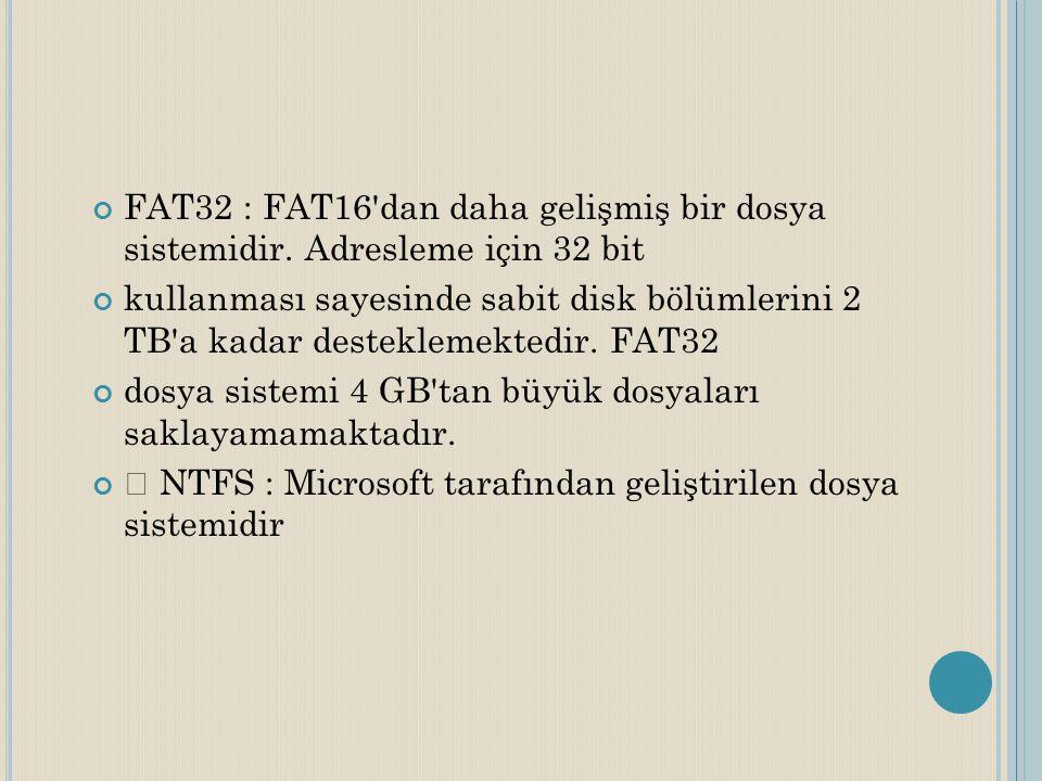 FAT32 : FAT16'dan daha gelişmiş bir dosya sistemidir. Adresleme için 32 bit kullanması sayesinde sabit disk bölümlerini 2 TB'a kadar desteklemektedir.