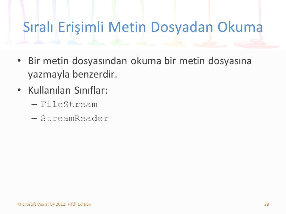 28Microsoft Visual C# 2012, Fifth Edition Sıralı Erişimli Metin Dosyadan Okuma Bir metin dosyasından okuma bir metin dosyasına yazmayla benzerdir.