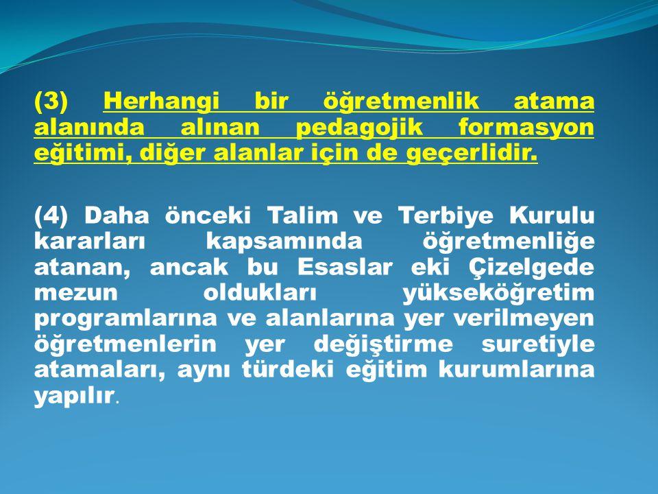 (3) Herhangi bir öğretmenlik atama alanında alınan pedagojik formasyon eğitimi, diğer alanlar için de geçerlidir. (4) Daha önceki Talim ve Terbiye Kur