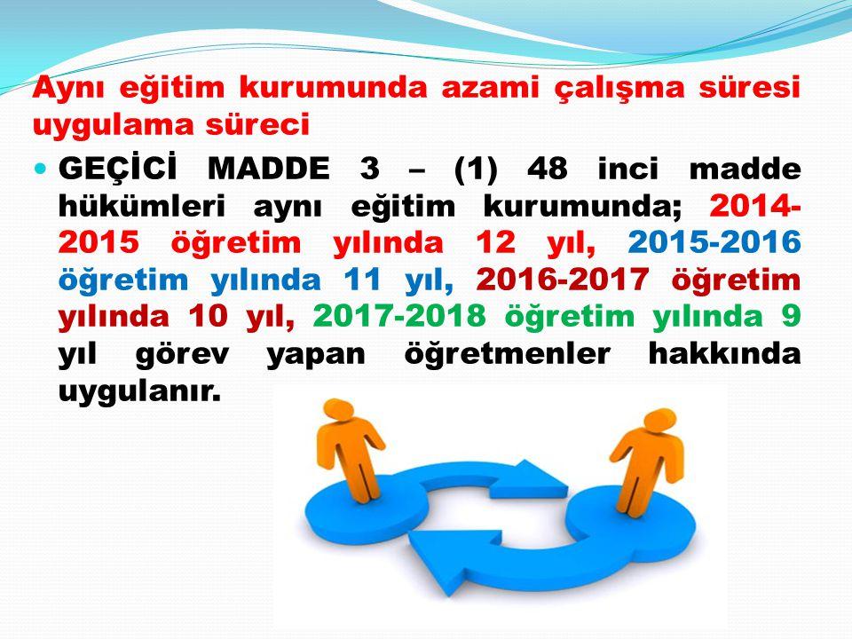 Aynı eğitim kurumunda azami çalışma süresi uygulama süreci GEÇİCİ MADDE 3 – (1) 48 inci madde hükümleri aynı eğitim kurumunda; 2014- 2015 öğretim yılı