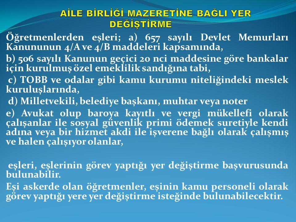 Aile mazeretine bağlı yer değişikliği isteyenlerden: a) Eşleri, yasama organı üyeliği, belediye başkanlığı, 2451 sayılı Bakanlıklar ve Bağlı Kuruluşlarda Atama Usulüne İlişkin Kanuna ekli I ve II sayılı cetvellerde belirtilen görevlerde bulunanlar, 926 sayılı Türk Silahlı Kuvvetleri Personel Kanunu, 2547 sayılı Yükseköğretim Kanunu, 2802 sayılı Hâkimler ve Savcılar Kanunu, 657 sayılı Devlet Memurları Kanunu kapsamında çalışanlar (657 sayılı Kanunun 4/B ve 4/C maddeleri kapsamında sözleşmeli personel statüsünde çalışanlar dâhil); 399 sayılı KHK kapsamında çalışanlar; özel kanunlarla kurulan kamu kurum ve kuruluşlarında çalışanlar ile kamu kurum ve kuruluşlarında sürekli işçi olarak çalışanlardan, eşlerinin çalışmakta olduğu kurum/kuruluştan alınacak görev yeri belgesi (Birinci aşama başvurularının son günü itibarıyla başka bir il'e atamasının yapıldığını belgelendiren kamu kurum ve kuruluşlarında çalışanların, görev yeri belgesi aranmadan sadece atama kararları yeterli kabul edilecektir) b) Eşleri, 5510 sayılı Sosyal Sigortalar ve Genel Sağlık Sigortası Kanununun 4 üncü maddesinin (a) ve (b) bentleri kapsamında kamu kurum ve kuruluşları dışında sigortalı olarak çalışanlardan; atanmayı talep ettiği yerde eşinin kesintisiz son üç yıl sosyal güvenlik primi ödemek suretiyle kendi adına veya bir hizmet akdi ile işverene bağlı olarak halen çalıştığına ilişkin belgeyi kurumuna ibraz etmekle yükümlüdür.