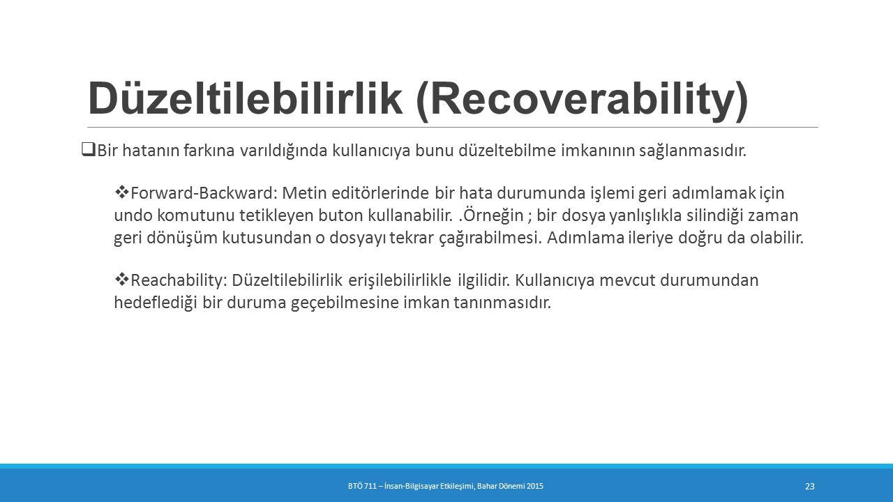 Düzeltilebilirlik (Recoverability)  Bir hatanın farkına varıldığında kullanıcıya bunu düzeltebilme imkanının sağlanmasıdır.