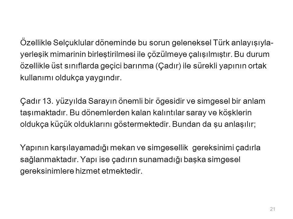 Özellikle Selçuklular döneminde bu sorun geleneksel Türk anlayışıyla- yerleşik mimarinin birleştirilmesi ile çözülmeye çalışılmıştır. Bu durum özellik