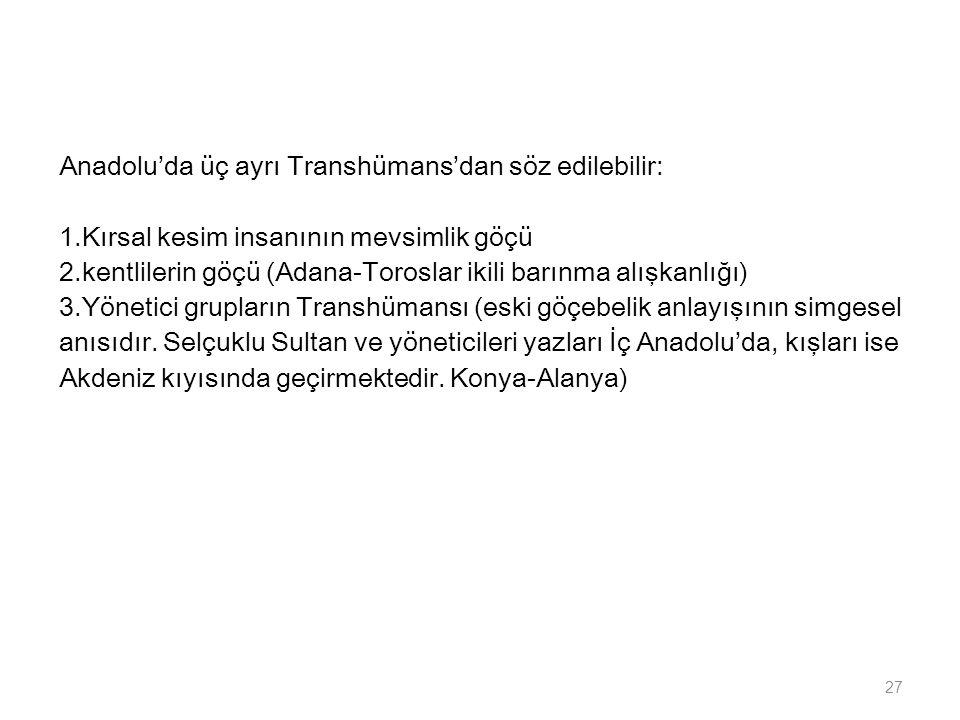 Anadolu'da üç ayrı Transhümans'dan söz edilebilir: 1.Kırsal kesim insanının mevsimlik göçü 2.kentlilerin göçü (Adana-Toroslar ikili barınma alışkanlığ