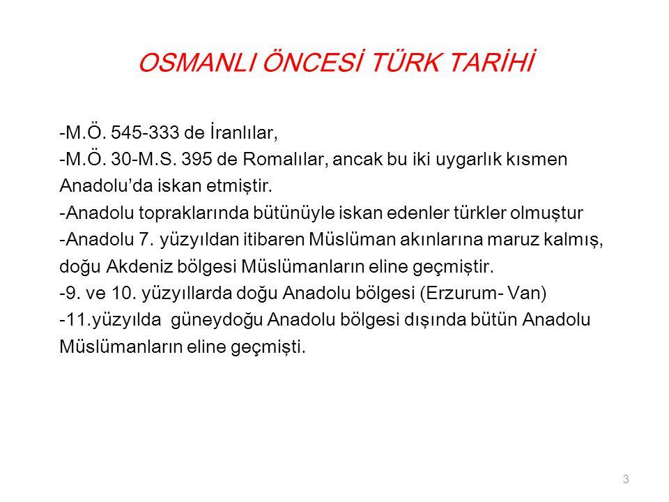 OSMANLI ÖNCESİ TÜRK TARİHİ -M.Ö. 545-333 de İranlılar, -M.Ö. 30-M.S. 395 de Romalılar, ancak bu iki uygarlık kısmen Anadolu'da iskan etmiştir. -Anadol