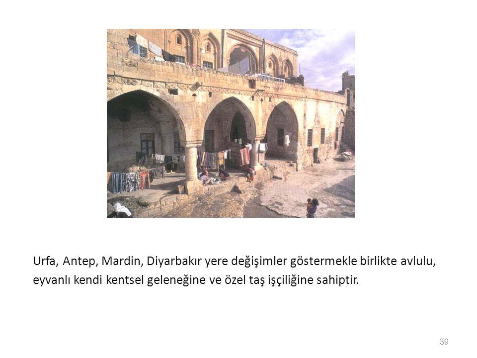 Urfa, Antep, Mardin, Diyarbakır yere değişimler göstermekle birlikte avlulu, eyvanlı kendi kentsel geleneğine ve özel taş işçiliğine sahiptir. 39
