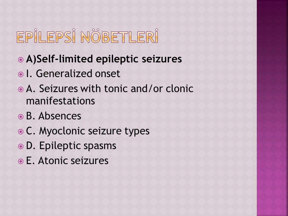  A)Self-limited epileptic seizures  I. Generalized onset  A. Seizures with tonic and/or clonic manifestations  B. Absences  C. Myoclonic seizure