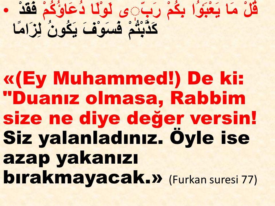 قُلْ مَا يَعْبَٶُا بِكُمْ رَبّى لَوْلَا دُعَاؤُكُمْ فَقَدْ كَذَّبْتُمْ فَسَوْفَ يَكُونُ لِزَامًا «(Ey Muhammed!) De ki: