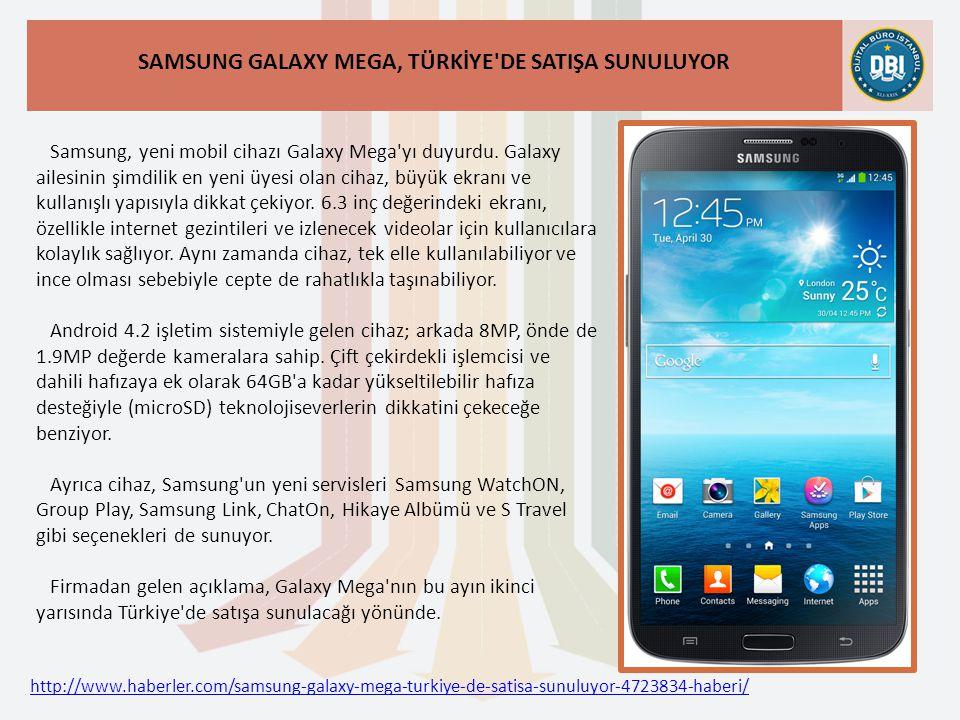 http://www.haberler.com/samsung-galaxy-mega-turkiye-de-satisa-sunuluyor-4723834-haberi/ SAMSUNG GALAXY MEGA, TÜRKİYE DE SATIŞA SUNULUYOR Samsung, yeni mobil cihazı Galaxy Mega yı duyurdu.