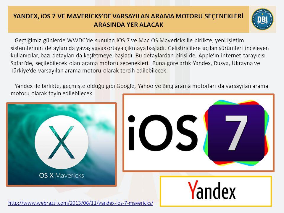 http://www.webrazzi.com/2013/06/11/yandex-ios-7-mavericks/ YANDEX, iOS 7 VE MAVERICKS'DE VARSAYILAN ARAMA MOTORU SEÇENEKLERİ ARASINDA YER ALACAK Geçtiğimiz günlerde WWDC'de sunulan iOS 7 ve Mac OS Mavericks ile birlikte, yeni işletim sistemlerinin detayları da yavaş yavaş ortaya çıkmaya başladı.