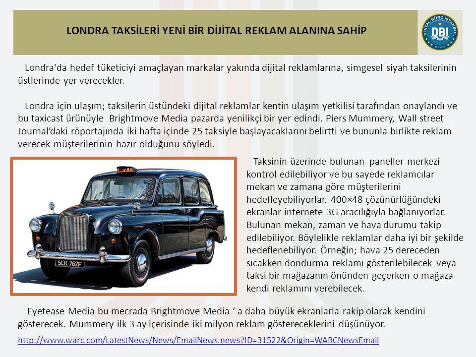 http://www.warc.com/LatestNews/News/EmailNews.news ID=31522&Origin=WARCNewsEmail LONDRA TAKSİLERİ YENİ BİR DİJİTAL REKLAM ALANINA SAHİP Londra da hedef tüketiciyi amaçlayan markalar yakında dijital reklamlarına, simgesel siyah taksilerinin üstlerinde yer verecekler.
