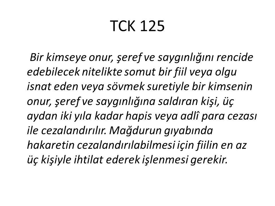 TCK 125 Bir kimseye onur, şeref ve saygınlığını rencide edebilecek nitelikte somut bir fiil veya olgu isnat eden veya sövmek suretiyle bir kimsenin on