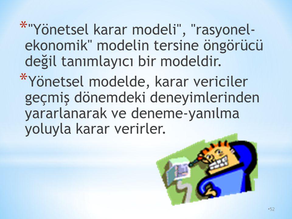 51 * Yönetsel karar modeli: Bu modele göre; bireyler en iyi kararı değil, kendilerini tatmin edecek kararı verirler. Bireyler alternatifleri değerlend