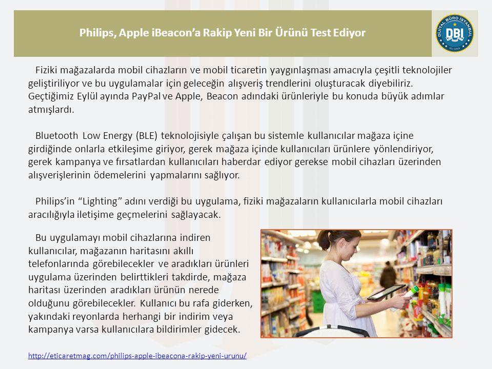 http://eticaretmag.com/philips-apple-ibeacona-rakip-yeni-urunu/ Philips, Apple iBeacon'a Rakip Yeni Bir Ürünü Test Ediyor Fiziki mağazalarda mobil cihazların ve mobil ticaretin yaygınlaşması amacıyla çeşitli teknolojiler geliştiriliyor ve bu uygulamalar için geleceğin alışveriş trendlerini oluşturacak diyebiliriz.