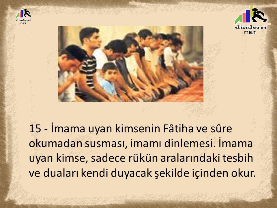 15 - İmama uyan kimsenin Fâtiha ve sûre okumadan susması, imamı dinlemesi. İmama uyan kimse, sadece rükün aralarındaki tesbih ve duaları kendi duyacak