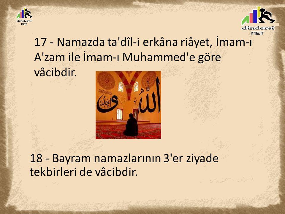 17 - Namazda ta'dîl-i erkâna riâyet, İmam-ı A'zam ile İmam-ı Muhammed'e göre vâcibdir. 18 - Bayram namazlarının 3'er ziyade tekbirleri de vâcibdir.