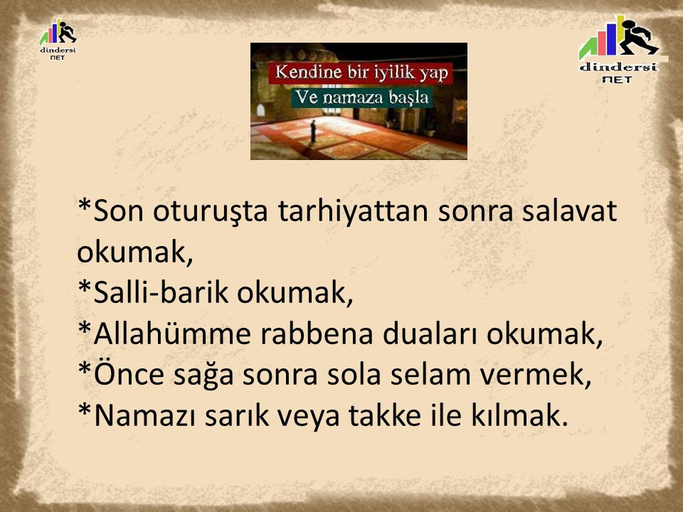 *Son oturuşta tarhiyattan sonra salavat okumak, *Salli-barik okumak, *Allahümme rabbena duaları okumak, *Önce sağa sonra sola selam vermek, *Namazı sa