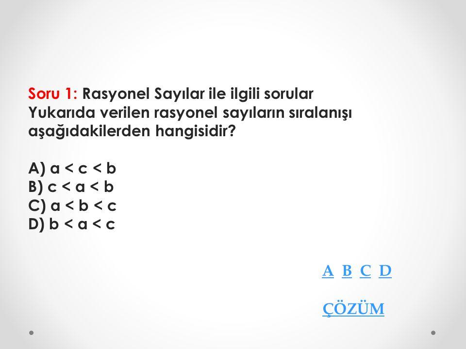 Soru 1: Rasyonel Sayılar ile ilgili sorular Yukarıda verilen rasyonel sayıların sıralanışı aşağıdakilerden hangisidir? A) a < c < b B) c < a < b C) a