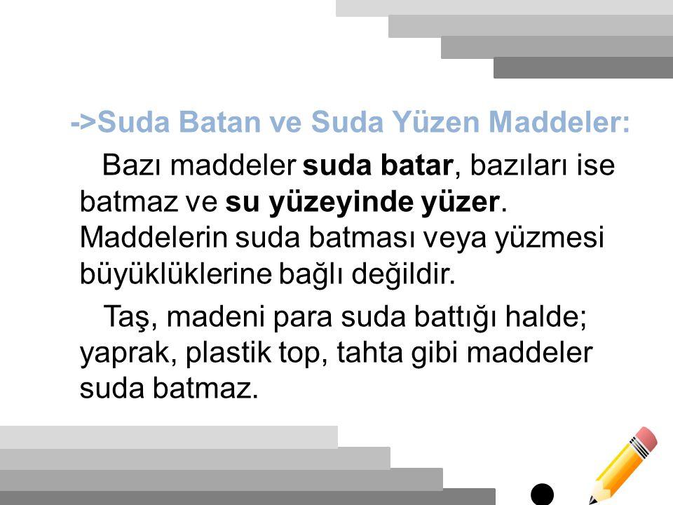 ->Suda Batan ve Suda Yüzen Maddeler: Bazı maddeler suda batar, bazıları ise batmaz ve su yüzeyinde yüzer. Maddelerin suda batması veya yüzmesi büyüklü