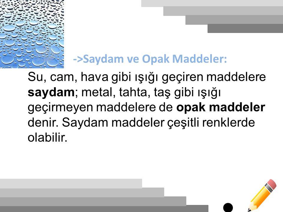 ->Saydam ve Opak Maddeler: Su, cam, hava gibi ışığı geçiren maddelere saydam; metal, tahta, taş gibi ışığı geçirmeyen maddelere de opak maddeler denir