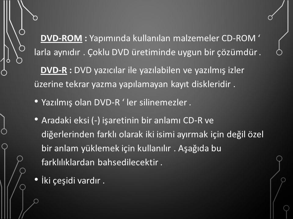 DVD-ROM : Yapımında kullanılan malzemeler CD-ROM ' larla aynıdır. Çoklu DVD üretiminde uygun bir çözümdür. DVD-R : DVD yazıcılar ile yazılabilen ve ya