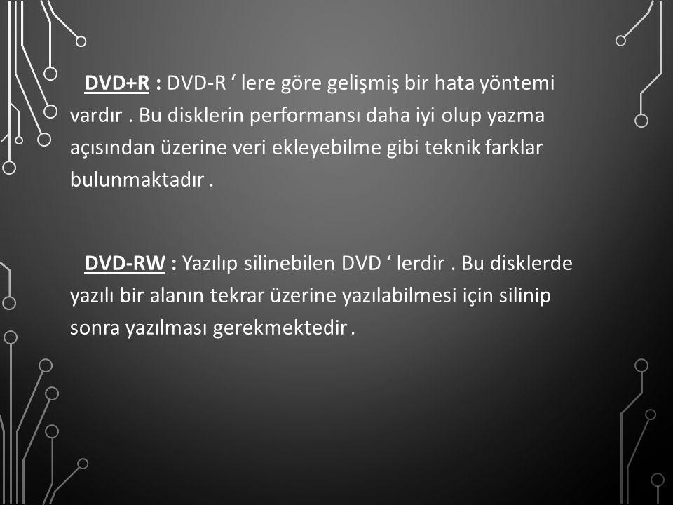 DVD+R : DVD-R ' lere göre gelişmiş bir hata yöntemi vardır. Bu disklerin performansı daha iyi olup yazma açısından üzerine veri ekleyebilme gibi tekni