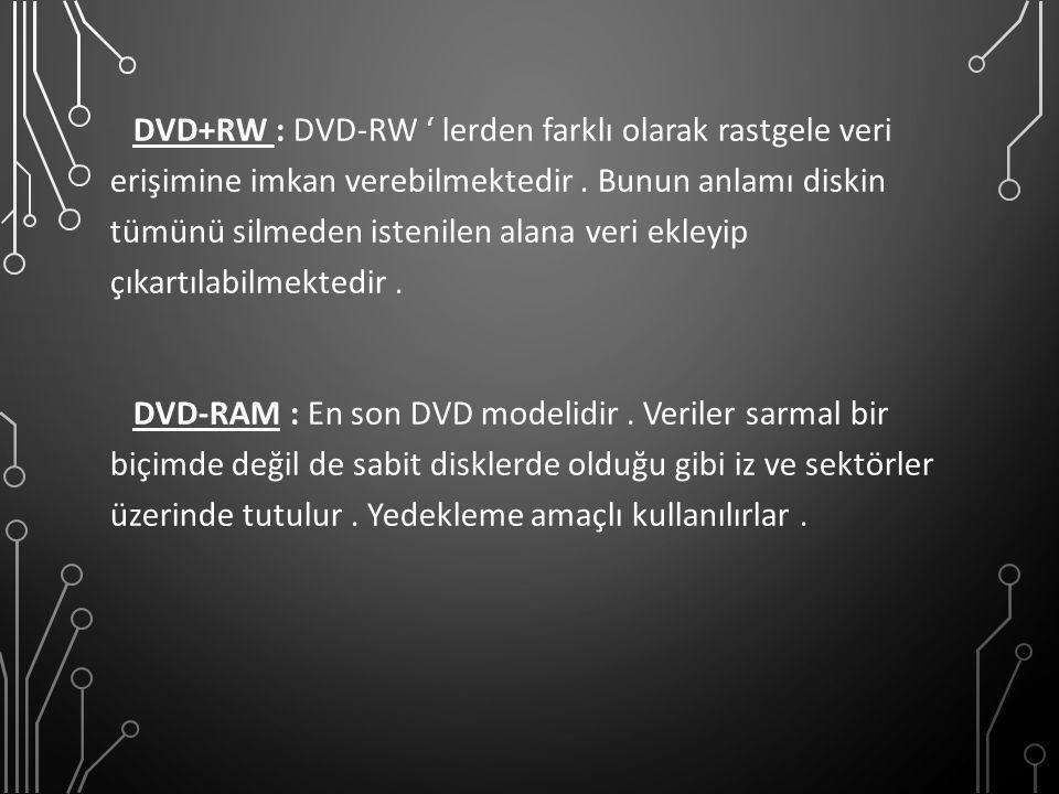 DVD+RW : DVD-RW ' lerden farklı olarak rastgele veri erişimine imkan verebilmektedir. Bunun anlamı diskin tümünü silmeden istenilen alana veri ekleyip