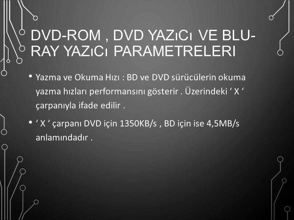 DVD-ROM, DVD YAZıCı VE BLU- RAY YAZıCı PARAMETRELERI Yazma ve Okuma Hızı : BD ve DVD sürücülerin okuma yazma hızları performansını gösterir. Üzerindek