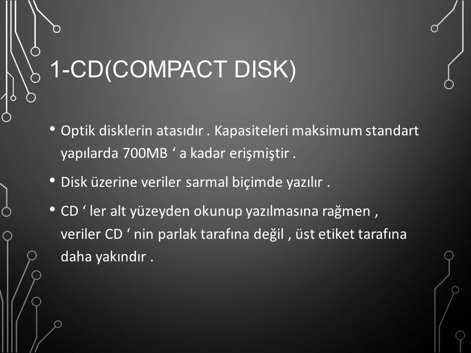 1-CD(COMPACT DISK) Optik disklerin atasıdır. Kapasiteleri maksimum standart yapılarda 700MB ' a kadar erişmiştir. Disk üzerine veriler sarmal biçimde