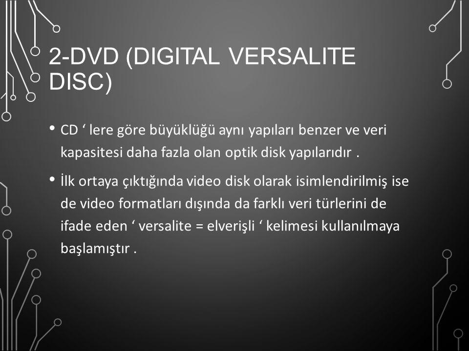 2-DVD (DIGITAL VERSALITE DISC) CD ' lere göre büyüklüğü aynı yapıları benzer ve veri kapasitesi daha fazla olan optik disk yapılarıdır. İlk ortaya çık