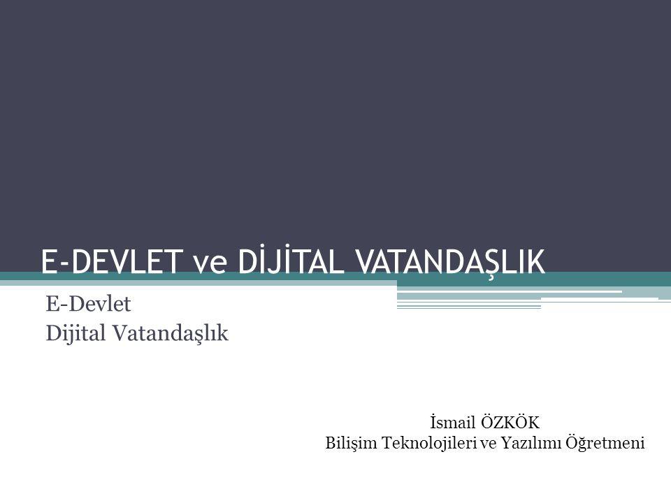 E-DEVLET ve DİJİTAL VATANDAŞLIK E-Devlet Dijital Vatandaşlık İsmail ÖZKÖK Bilişim Teknolojileri ve Yazılımı Öğretmeni