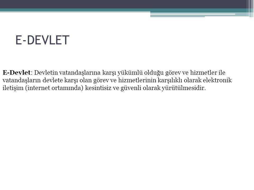 E-DEVLET E-Devlet: Devletin vatandaşlarına karşı yükümlü olduğu görev ve hizmetler ile vatandaşların devlete karşı olan görev ve hizmetlerinin karşılı