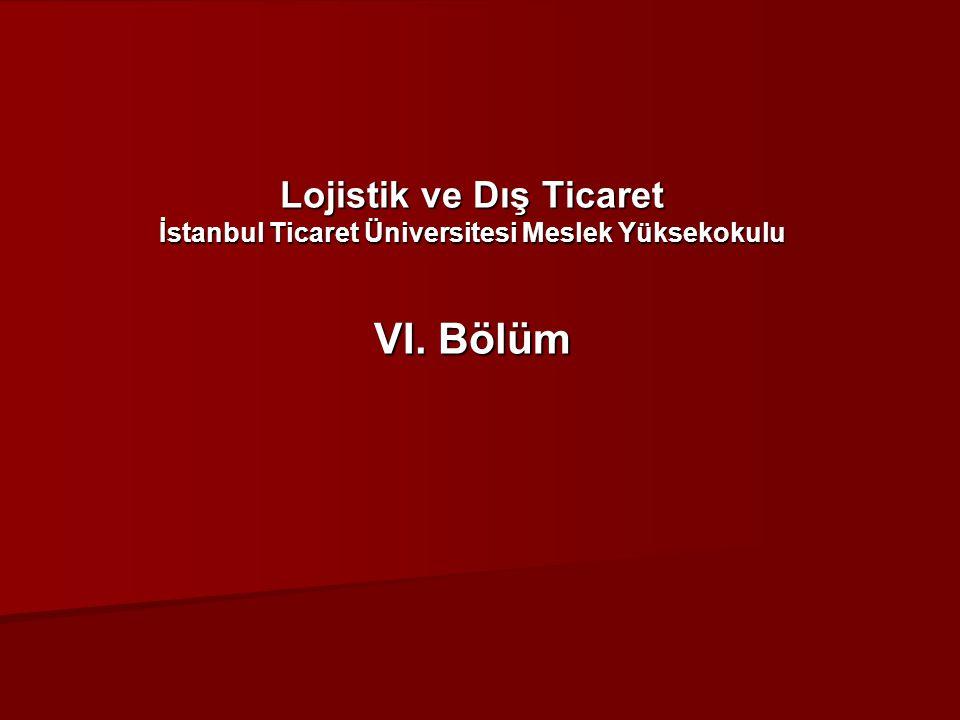 Lojistik ve Dış Ticaret İstanbul Ticaret Üniversitesi Meslek Yüksekokulu VI. Bölüm