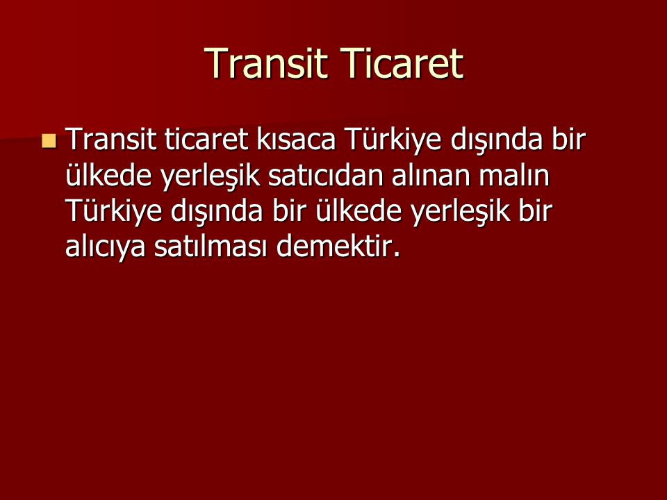Transit Ticaret Transit ticaret kısaca Türkiye dışında bir ülkede yerleşik satıcıdan alınan malın Türkiye dışında bir ülkede yerleşik bir alıcıya satı