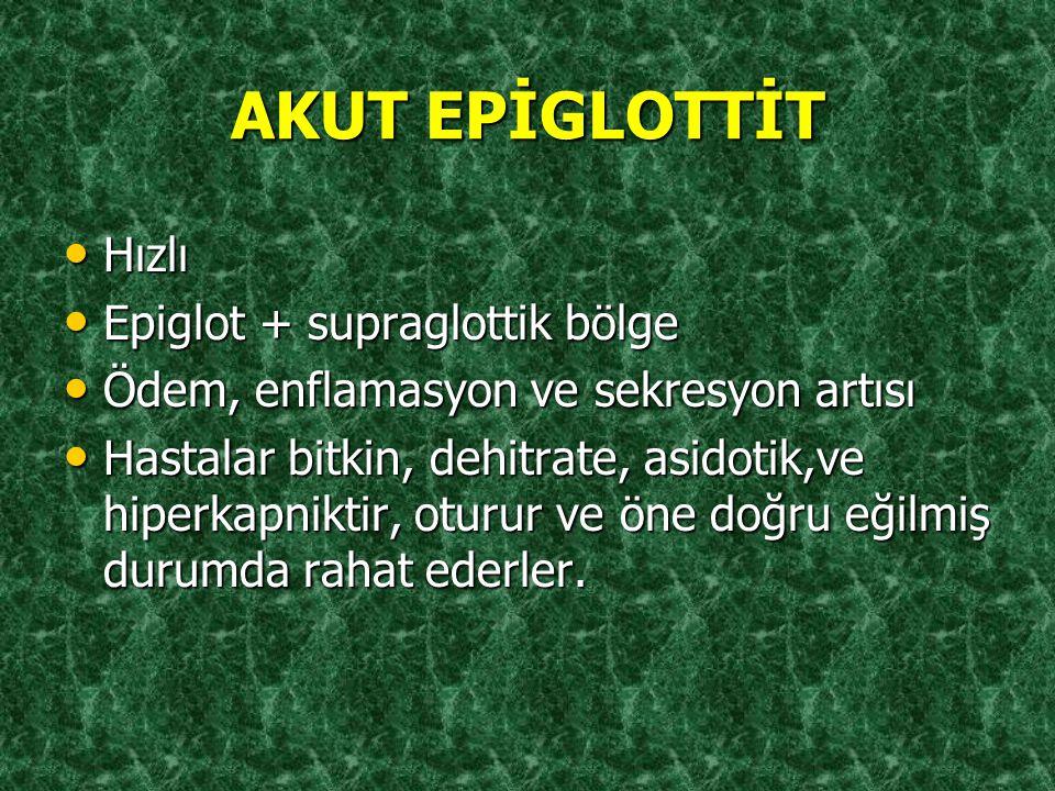 AKUT EPİGLOTTİT Hızlı Hızlı Epiglot + supraglottik bölge Epiglot + supraglottik bölge Ödem, enflamasyon ve sekresyon artısı Ödem, enflamasyon ve sekre