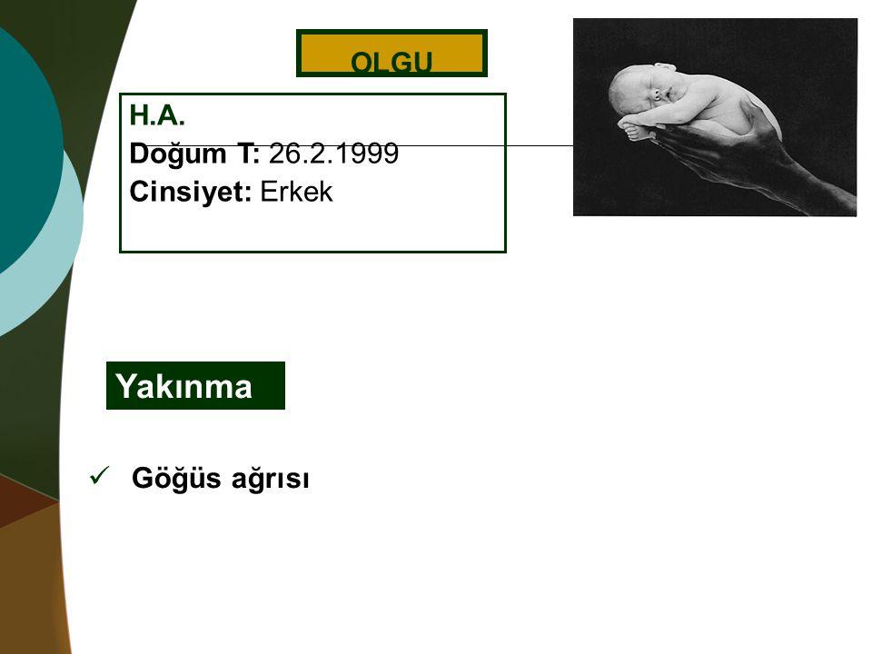 OLGU H.A. Doğum T: 26.2.1999 Cinsiyet: Erkek Yakınma Göğüs ağrısı